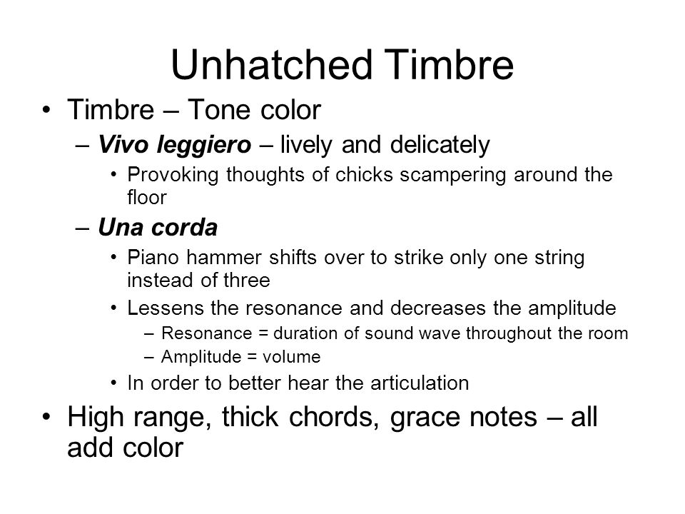 Unhatched Timbre Timbre – Tone color –Vivo leggiero – lively and delicately Provoking thoughts of chicks scampering around the floor –Una corda Piano hammer shifts over to strike only one string instead of three Lessens the resonance and decreases the amplitude –Resonance = duration of sound wave throughout the room –Amplitude = volume In order to better hear the articulation High range, thick chords, grace notes – all add color