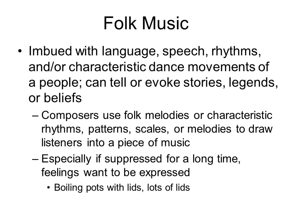 Folk Music Imbued with language, speech, rhythms, and/or characteristic dance movements of a people; can tell or evoke stories, legends, or beliefs –Composers use folk melodies or characteristic rhythms, patterns, scales, or melodies to draw listeners into a piece of music –Especially if suppressed for a long time, feelings want to be expressed Boiling pots with lids, lots of lids