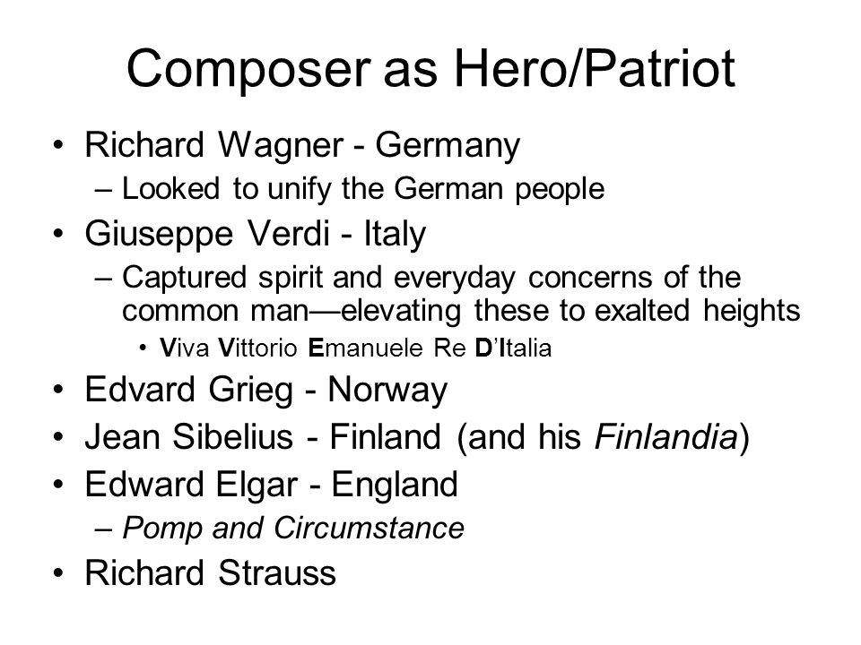 Composer as Hero/Patriot Richard Wagner - Germany –Looked to unify the German people Giuseppe Verdi - Italy –Captured spirit and everyday concerns of