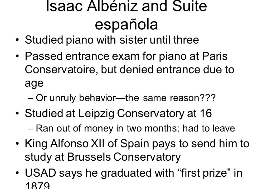Isaac Albéniz and Suite española Studied piano with sister until three Passed entrance exam for piano at Paris Conservatoire, but denied entrance due to age –Or unruly behavior—the same reason??.