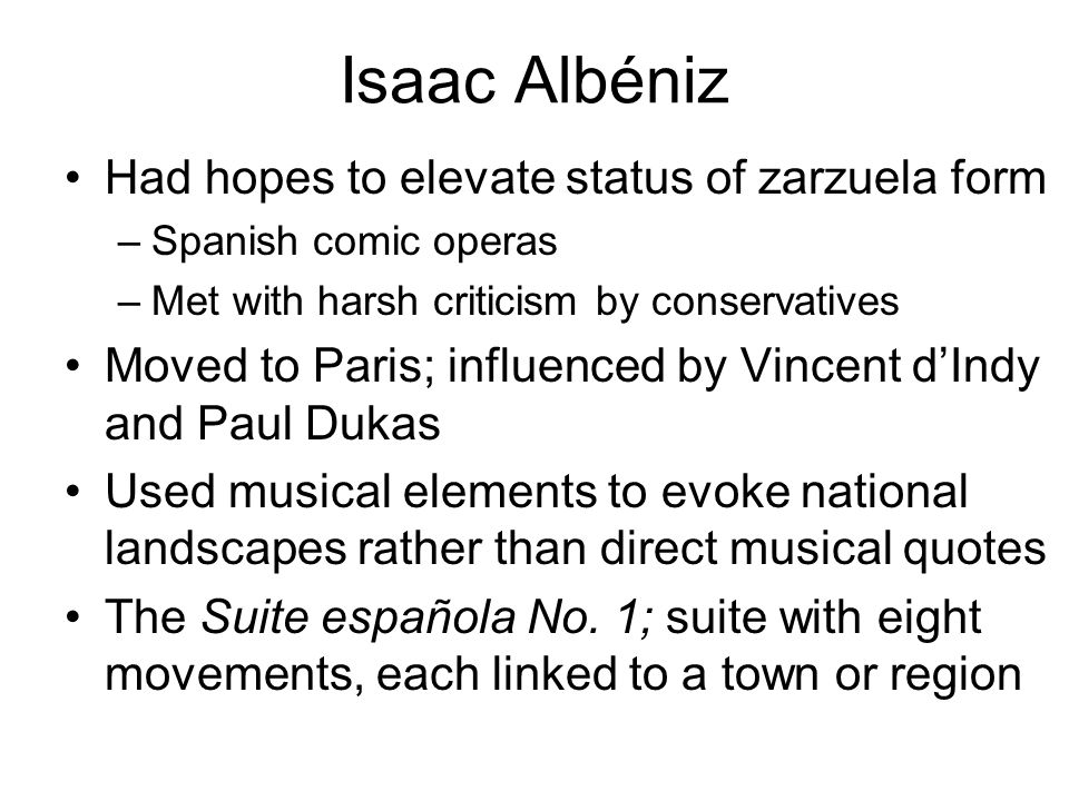 Isaac Albéniz Had hopes to elevate status of zarzuela form –Spanish comic operas –Met with harsh criticism by conservatives Moved to Paris; influenced by Vincent d'Indy and Paul Dukas Used musical elements to evoke national landscapes rather than direct musical quotes The Suite española No.