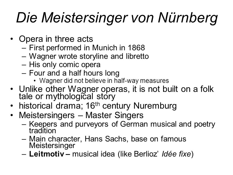 Die Meistersinger von Nürnberg Opera in three acts –First performed in Munich in 1868 –Wagner wrote storyline and libretto –His only comic opera –Four and a half hours long Wagner did not believe in half-way measures Unlike other Wagner operas, it is not built on a folk tale or mythological story historical drama; 16 th century Nuremburg Meistersingers – Master Singers –Keepers and purveyors of German musical and poetry tradition –Main character, Hans Sachs, base on famous Meistersinger –Leitmotiv – musical idea (like Berlioz' Idée fixe)