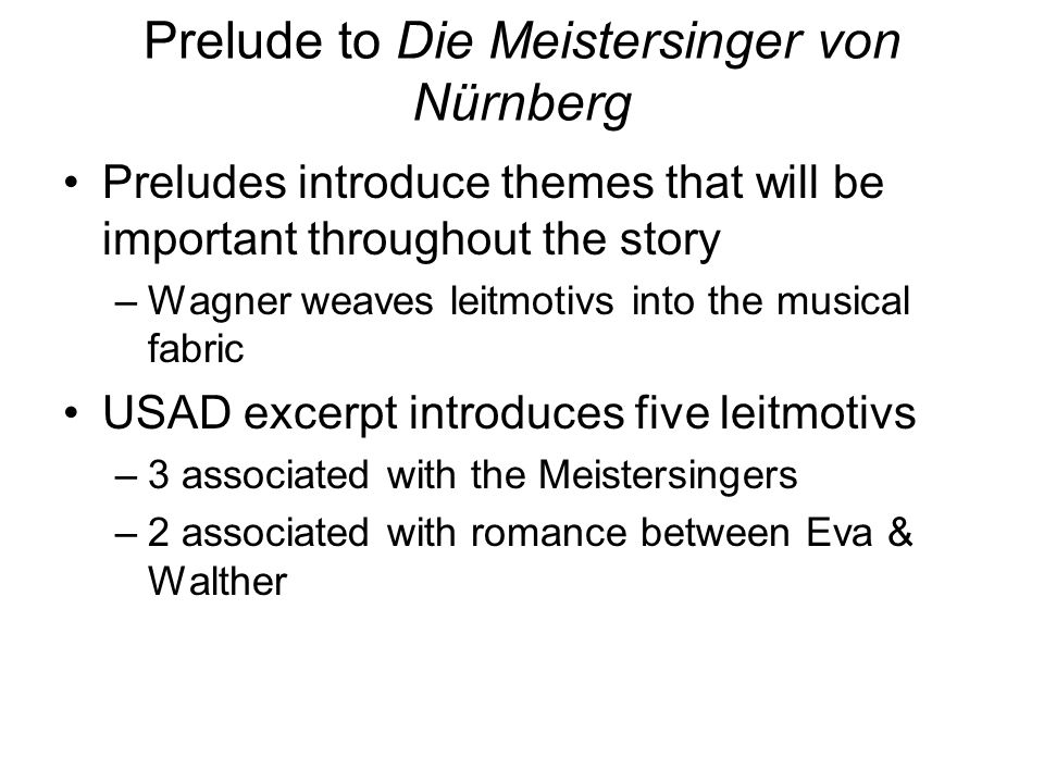 Prelude to Die Meistersinger von Nürnberg Preludes introduce themes that will be important throughout the story –Wagner weaves leitmotivs into the mus