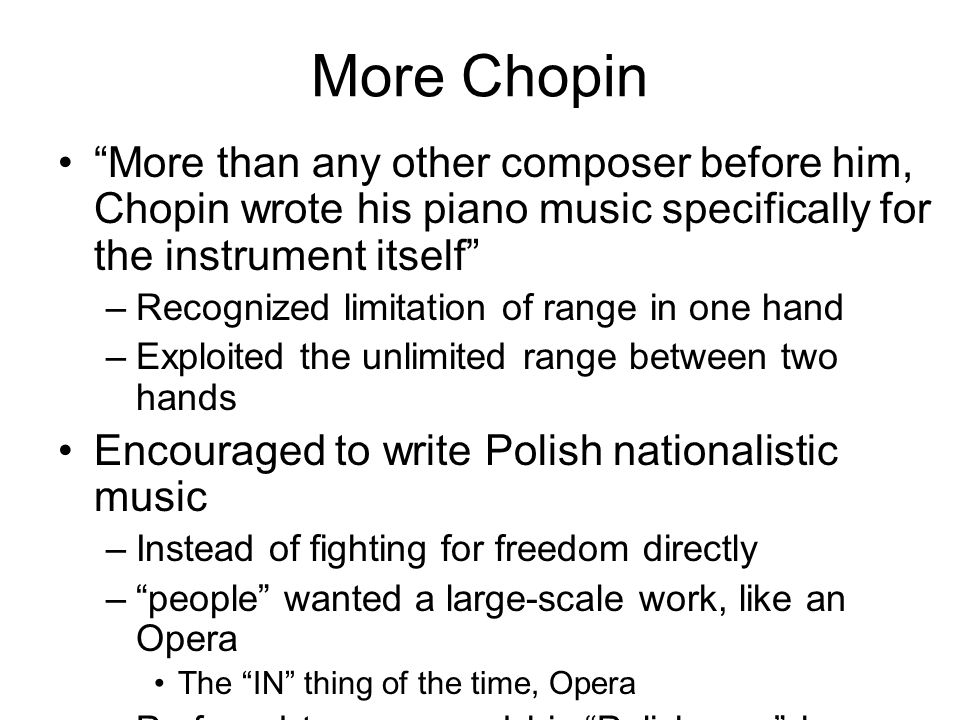 More Chopin More than any other composer before him, Chopin wrote his piano music specifically for the instrument itself –Recognized limitation of range in one hand –Exploited the unlimited range between two hands Encouraged to write Polish nationalistic music –Instead of fighting for freedom directly – people wanted a large-scale work, like an Opera The IN thing of the time, Opera –Preferred to expressed his Polishness by composing mazurkas for piano, establishing a new genre