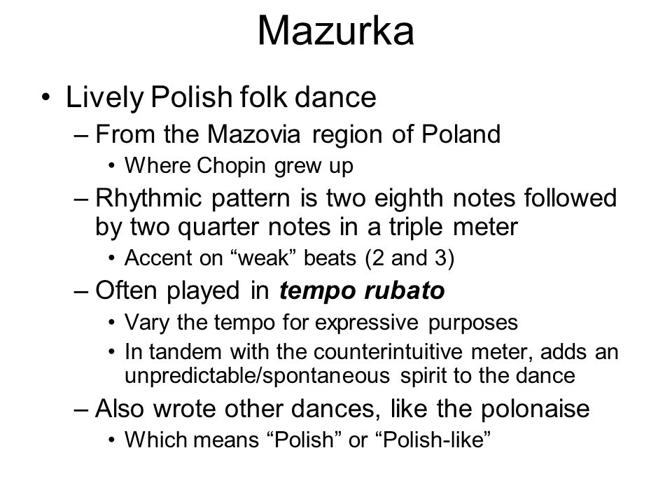 Mazurka Lively Polish folk dance –From the Mazovia region of Poland Where Chopin grew up –Rhythmic pattern is two eighth notes followed by two quarter notes in a triple meter Accent on weak beats (2 and 3) –Often played in tempo rubato Vary the tempo for expressive purposes In tandem with the counterintuitive meter, adds an unpredictable/spontaneous spirit to the dance –Also wrote other dances, like the polonaise Which means Polish or Polish-like