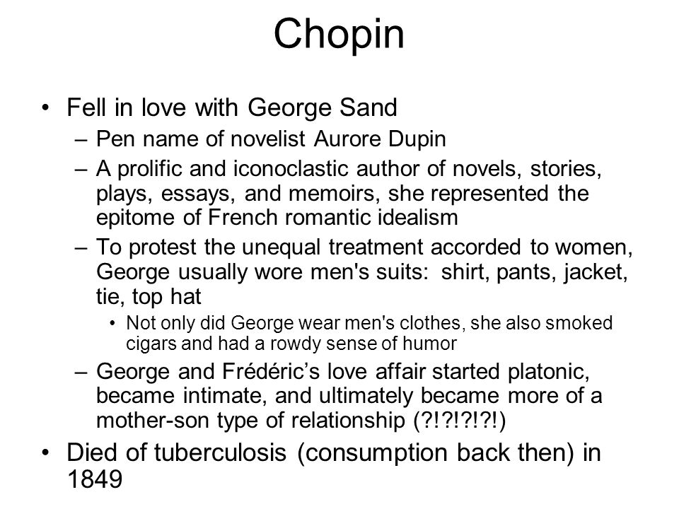 Chopin Fell in love with George Sand –Pen name of novelist Aurore Dupin –A prolific and iconoclastic author of novels, stories, plays, essays, and memoirs, she represented the epitome of French romantic idealism –To protest the unequal treatment accorded to women, George usually wore men s suits: shirt, pants, jacket, tie, top hat Not only did George wear men s clothes, she also smoked cigars and had a rowdy sense of humor –George and Frédéric's love affair started platonic, became intimate, and ultimately became more of a mother-son type of relationship (?!?!?!?!) Died of tuberculosis (consumption back then) in 1849