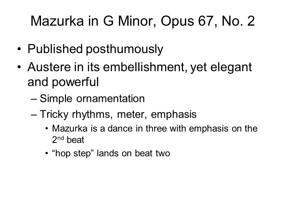 Mazurka in G Minor, Opus 67, No. 2 Published posthumously Austere in its embellishment, yet elegant and powerful –Simple ornamentation –Tricky rhythms