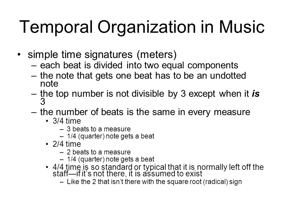 Temporal Organization in Music simple time signatures (meters) –each beat is divided into two equal components –the note that gets one beat has to be an undotted note –the top number is not divisible by 3 except when it is 3 –the number of beats is the same in every measure 3/4 time –3 beats to a measure –1/4 (quarter) note gets a beat 2/4 time –2 beats to a measure –1/4 (quarter) note gets a beat 4/4 time is so standard or typical that it is normally left off the staff—if it's not there, it is assumed to exist –Like the 2 that isn't there with the square root (radical) sign
