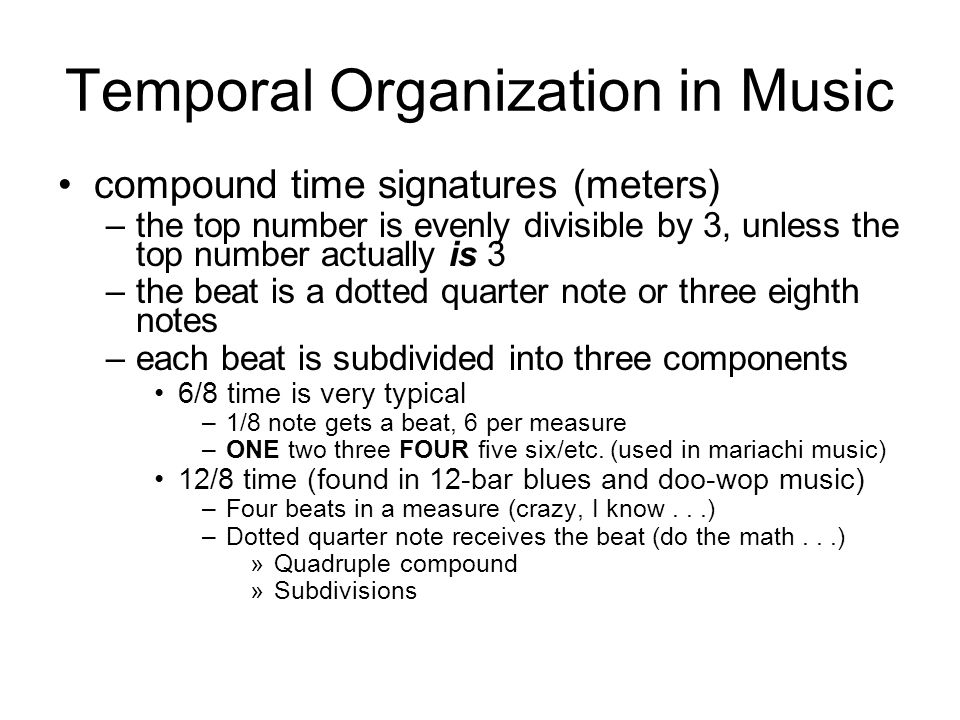 Temporal Organization in Music compound time signatures (meters) –the top number is evenly divisible by 3, unless the top number actually is 3 –the beat is a dotted quarter note or three eighth notes –each beat is subdivided into three components 6/8 time is very typical –1/8 note gets a beat, 6 per measure –ONE two three FOUR five six/etc.