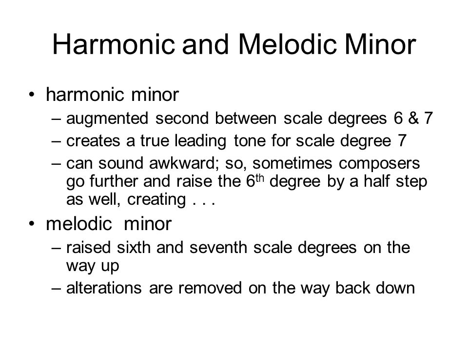 Harmonic and Melodic Minor harmonic minor –augmented second between scale degrees 6 & 7 –creates a true leading tone for scale degree 7 –can sound awkward; so, sometimes composers go further and raise the 6 th degree by a half step as well, creating...
