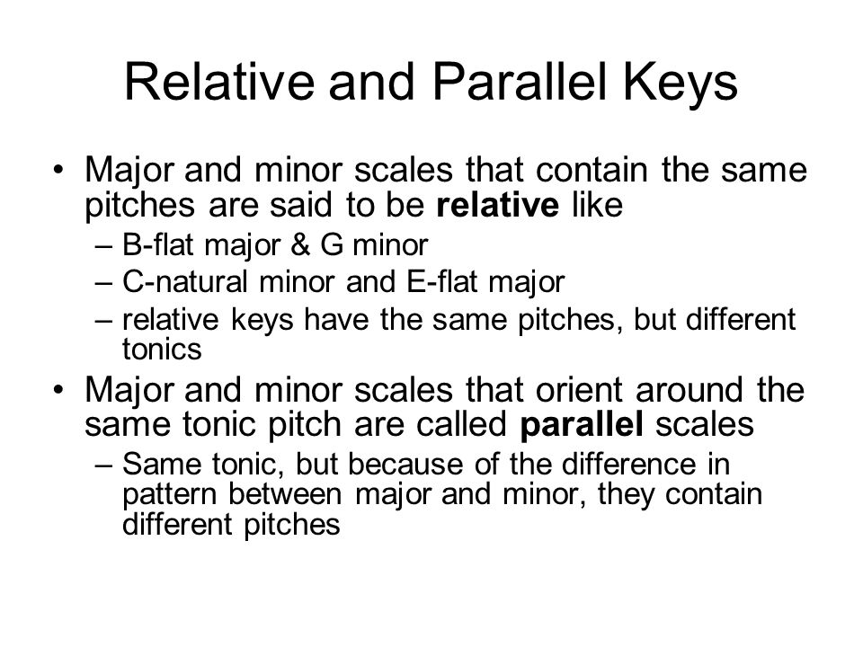 Relative and Parallel Keys Major and minor scales that contain the same pitches are said to be relative like –B-flat major & G minor –C-natural minor