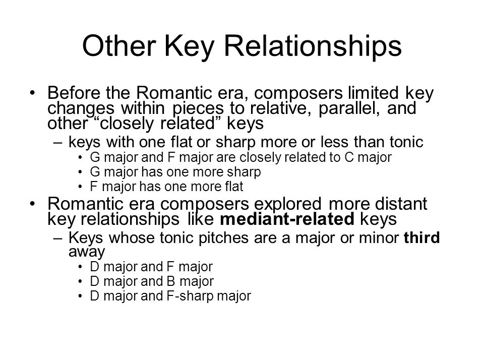 Other Key Relationships Before the Romantic era, composers limited key changes within pieces to relative, parallel, and other closely related keys –keys with one flat or sharp more or less than tonic G major and F major are closely related to C major G major has one more sharp F major has one more flat Romantic era composers explored more distant key relationships like mediant-related keys –Keys whose tonic pitches are a major or minor third away D major and F major D major and B major D major and F-sharp major