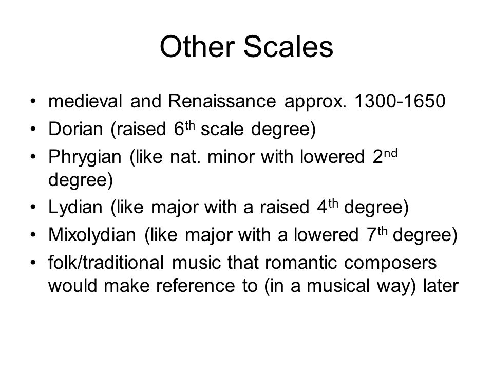 Other Scales medieval and Renaissance approx. 1300-1650 Dorian (raised 6 th scale degree) Phrygian (like nat. minor with lowered 2 nd degree) Lydian (
