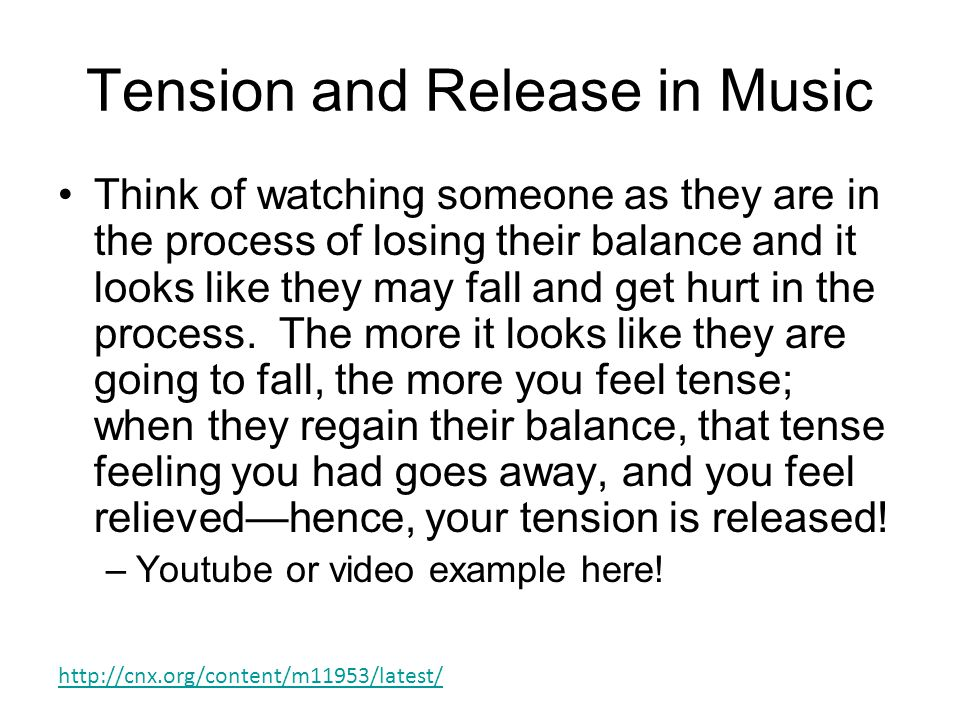 Tension and Release in Music Think of watching someone as they are in the process of losing their balance and it looks like they may fall and get hurt in the process.