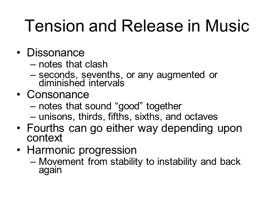 Tension and Release in Music Dissonance –notes that clash –seconds, sevenths, or any augmented or diminished intervals Consonance –notes that sound good together –unisons, thirds, fifths, sixths, and octaves Fourths can go either way depending upon context Harmonic progression –Movement from stability to instability and back again
