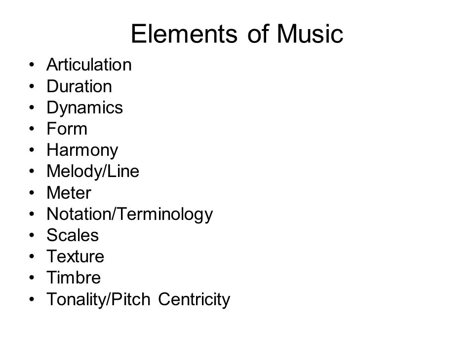Elements of Music Articulation Duration Dynamics Form Harmony Melody/Line Meter Notation/Terminology Scales Texture Timbre Tonality/Pitch Centricity