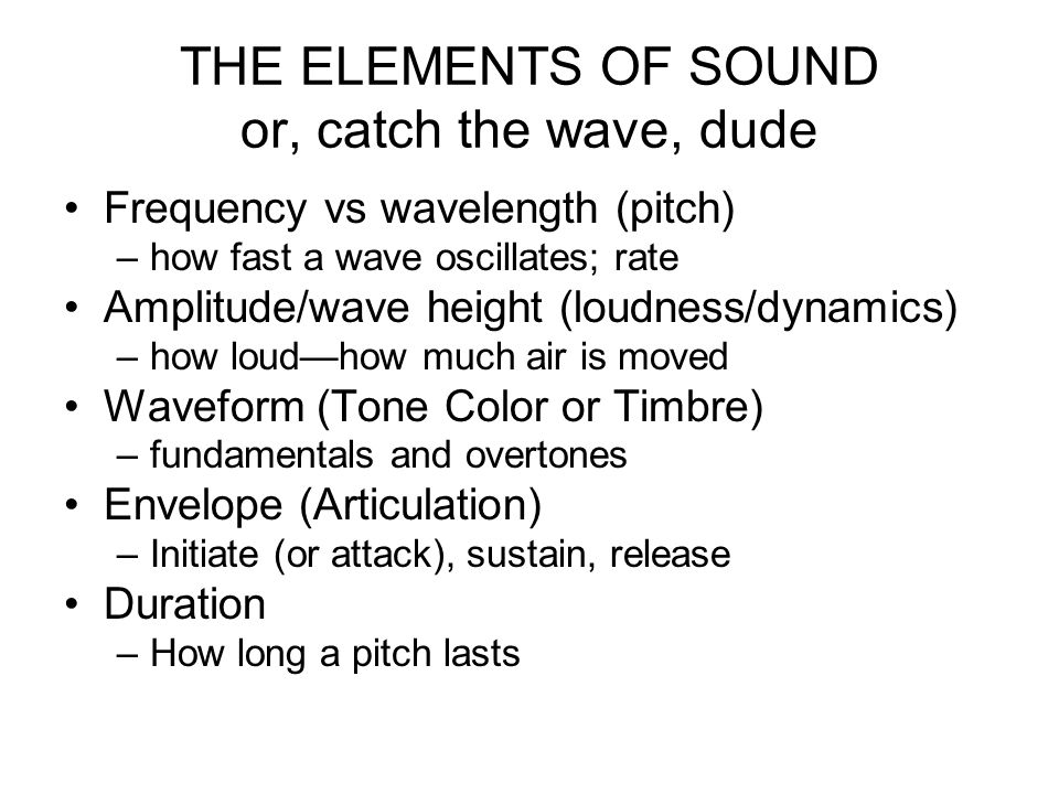 THE ELEMENTS OF SOUND or, catch the wave, dude Frequency vs wavelength (pitch) –how fast a wave oscillates; rate Amplitude/wave height (loudness/dynamics) –how loud—how much air is moved Waveform (Tone Color or Timbre) –fundamentals and overtones Envelope (Articulation) –Initiate (or attack), sustain, release Duration –How long a pitch lasts