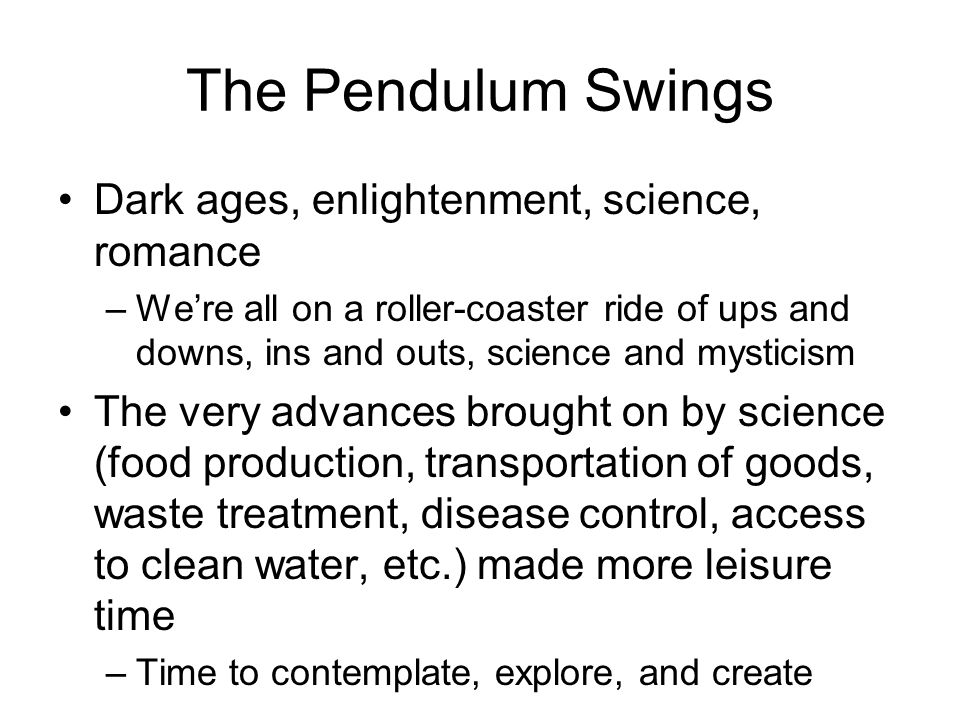 The Pendulum Swings Dark ages, enlightenment, science, romance –We're all on a roller-coaster ride of ups and downs, ins and outs, science and mystici