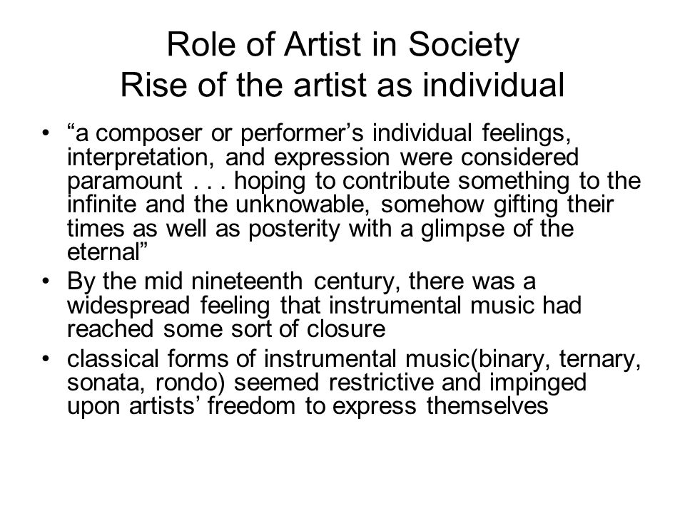 Role of Artist in Society Rise of the artist as individual a composer or performer's individual feelings, interpretation, and expression were considered paramount...