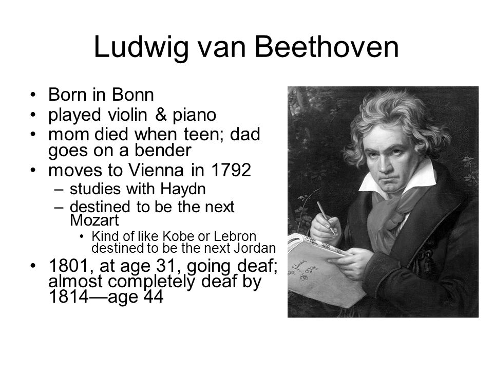 Ludwig van Beethoven Born in Bonn played violin & piano mom died when teen; dad goes on a bender moves to Vienna in 1792 –studies with Haydn –destined