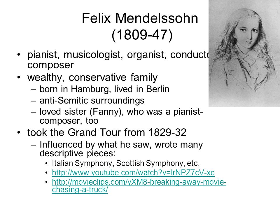 Felix Mendelssohn (1809-47) pianist, musicologist, organist, conductor, composer wealthy, conservative family –born in Hamburg, lived in Berlin –anti-Semitic surroundings –loved sister (Fanny), who was a pianist- composer, too took the Grand Tour from 1829-32 –Influenced by what he saw, wrote many descriptive pieces: Italian Symphony, Scottish Symphony, etc.