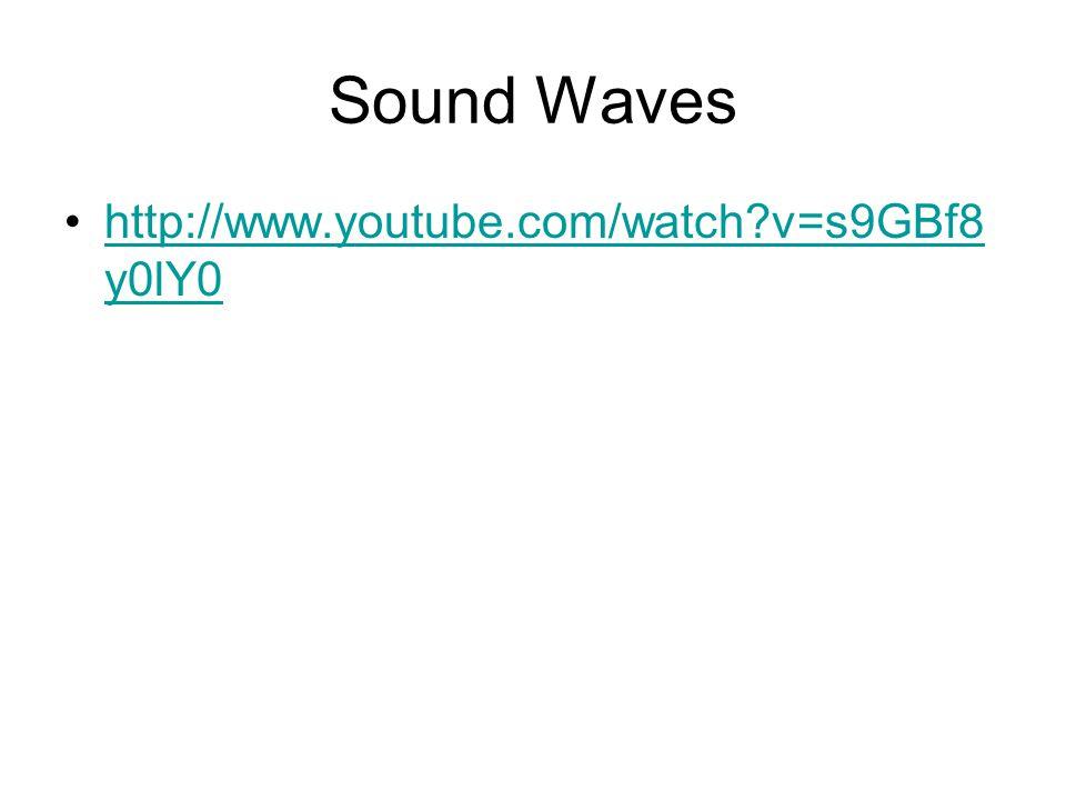 Sound Waves http://www.youtube.com/watch?v=s9GBf8 y0lY0http://www.youtube.com/watch?v=s9GBf8 y0lY0