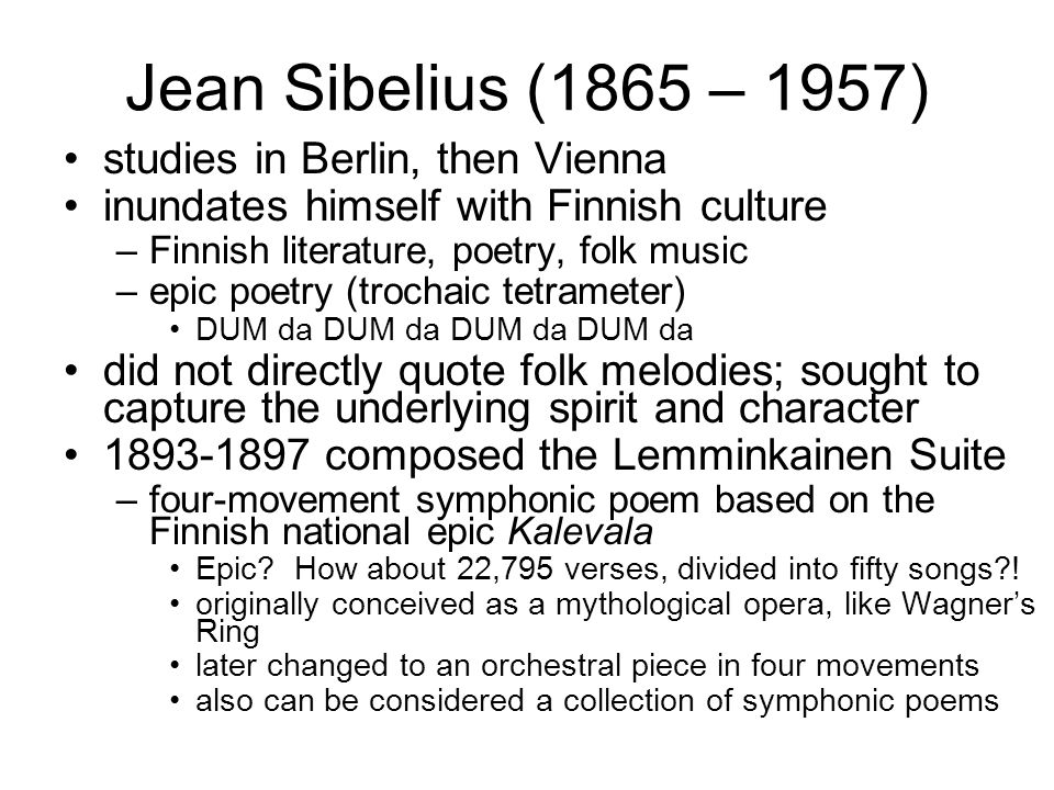 Jean Sibelius (1865 – 1957) studies in Berlin, then Vienna inundates himself with Finnish culture –Finnish literature, poetry, folk music –epic poetry