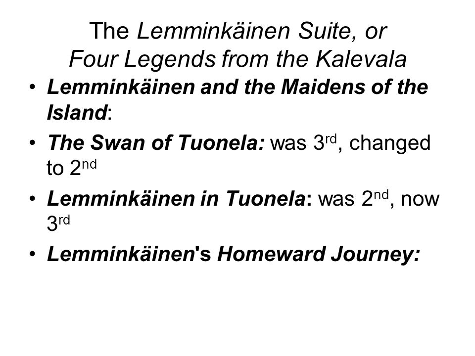 The Lemminkäinen Suite, or Four Legends from the Kalevala Lemminkäinen and the Maidens of the Island: The Swan of Tuonela: was 3 rd, changed to 2 nd Lemminkäinen in Tuonela: was 2 nd, now 3 rd Lemminkäinen s Homeward Journey: