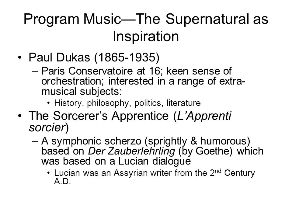 Program Music—The Supernatural as Inspiration Paul Dukas (1865-1935) –Paris Conservatoire at 16; keen sense of orchestration; interested in a range of extra- musical subjects: History, philosophy, politics, literature The Sorcerer's Apprentice (L'Apprenti sorcier) –A symphonic scherzo (sprightly & humorous) based on Der Zauberlehrling (by Goethe) which was based on a Lucian dialogue Lucian was an Assyrian writer from the 2 nd Century A.D.