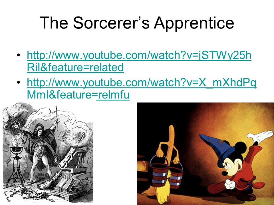 The Sorcerer's Apprentice http://www.youtube.com/watch?v=jSTWy25h RiI&feature=relatedhttp://www.youtube.com/watch?v=jSTWy25h RiI&feature=related http://www.youtube.com/watch?v=X_mXhdPq MmI&feature=relmfuhttp://www.youtube.com/watch?v=X_mXhdPq MmI&feature=relmfu