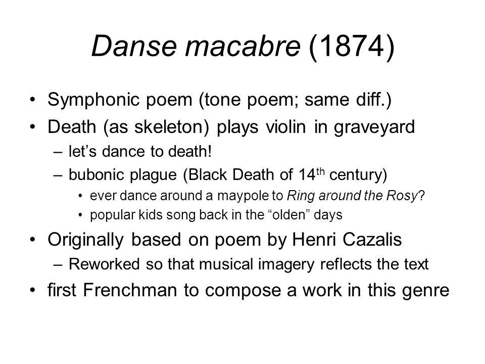 Danse macabre (1874) Symphonic poem (tone poem; same diff.) Death (as skeleton) plays violin in graveyard –let's dance to death! –bubonic plague (Blac