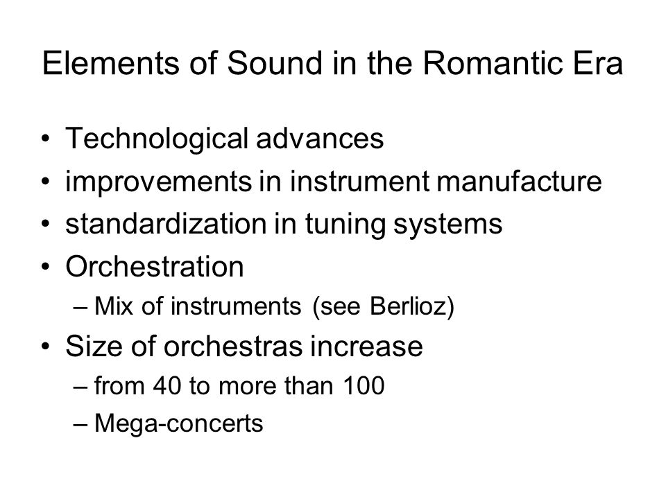 Elements of Sound in the Romantic Era Technological advances improvements in instrument manufacture standardization in tuning systems Orchestration –Mix of instruments (see Berlioz) Size of orchestras increase –from 40 to more than 100 –Mega-concerts