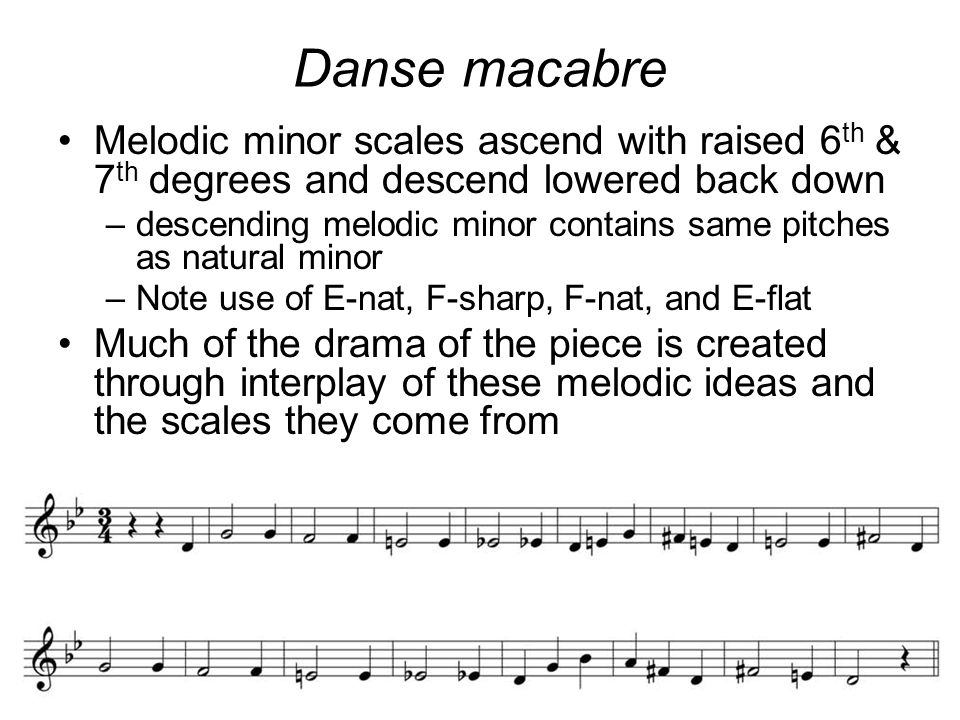 Danse macabre Melodic minor scales ascend with raised 6 th & 7 th degrees and descend lowered back down –descending melodic minor contains same pitches as natural minor –Note use of E-nat, F-sharp, F-nat, and E-flat Much of the drama of the piece is created through interplay of these melodic ideas and the scales they come from