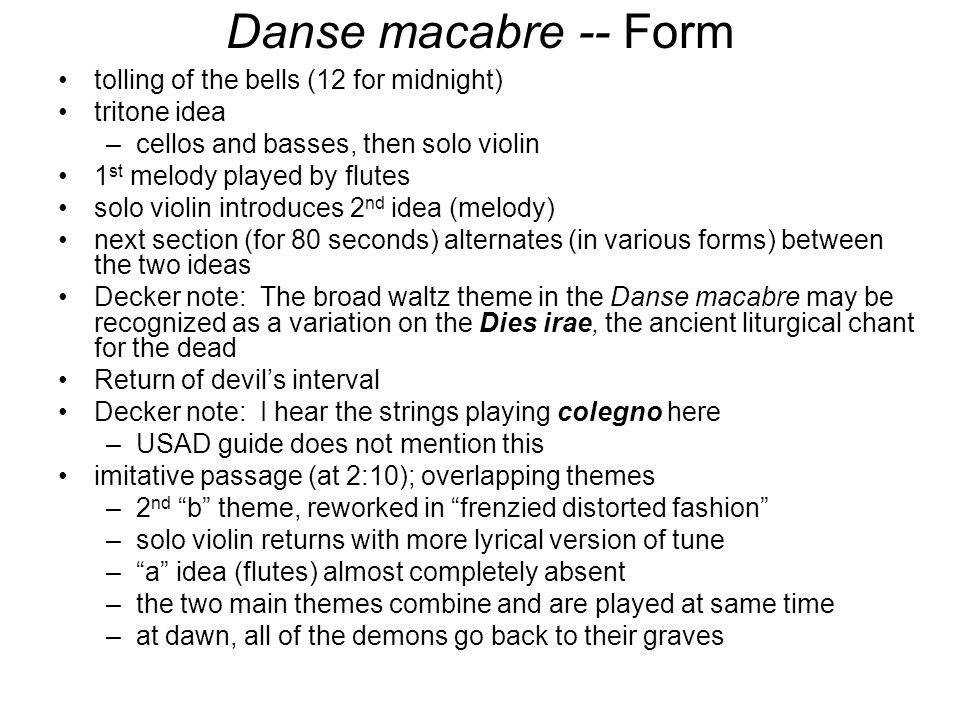 Danse macabre -- Form tolling of the bells (12 for midnight) tritone idea –cellos and basses, then solo violin 1 st melody played by flutes solo violin introduces 2 nd idea (melody) next section (for 80 seconds) alternates (in various forms) between the two ideas Decker note: The broad waltz theme in the Danse macabre may be recognized as a variation on the Dies irae, the ancient liturgical chant for the dead Return of devil's interval Decker note: I hear the strings playing colegno here –USAD guide does not mention this imitative passage (at 2:10); overlapping themes –2 nd b theme, reworked in frenzied distorted fashion –solo violin returns with more lyrical version of tune – a idea (flutes) almost completely absent –the two main themes combine and are played at same time –at dawn, all of the demons go back to their graves