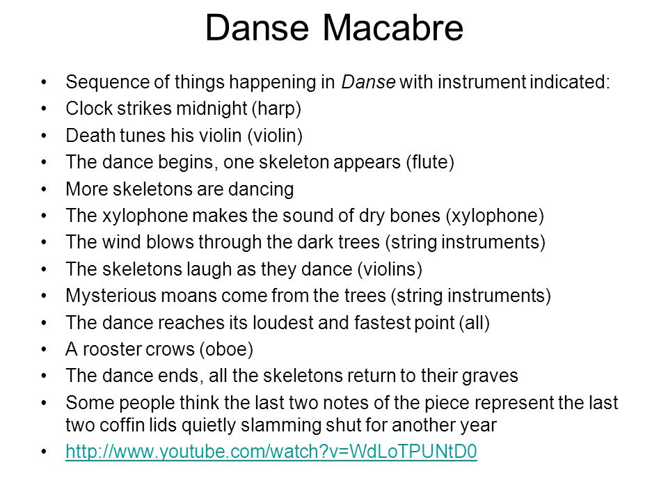 Danse Macabre Sequence of things happening in Danse with instrument indicated: Clock strikes midnight (harp) Death tunes his violin (violin) The dance begins, one skeleton appears (flute) More skeletons are dancing The xylophone makes the sound of dry bones (xylophone) The wind blows through the dark trees (string instruments) The skeletons laugh as they dance (violins) Mysterious moans come from the trees (string instruments) The dance reaches its loudest and fastest point (all) A rooster crows (oboe) The dance ends, all the skeletons return to their graves Some people think the last two notes of the piece represent the last two coffin lids quietly slamming shut for another year http://www.youtube.com/watch?v=WdLoTPUNtD0