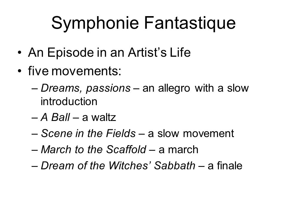 Symphonie Fantastique An Episode in an Artist's Life five movements: –Dreams, passions – an allegro with a slow introduction –A Ball – a waltz –Scene in the Fields – a slow movement –March to the Scaffold – a march –Dream of the Witches' Sabbath – a finale