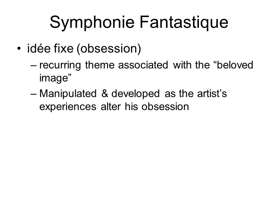 Symphonie Fantastique idée fixe (obsession) –recurring theme associated with the beloved image –Manipulated & developed as the artist's experiences alter his obsession