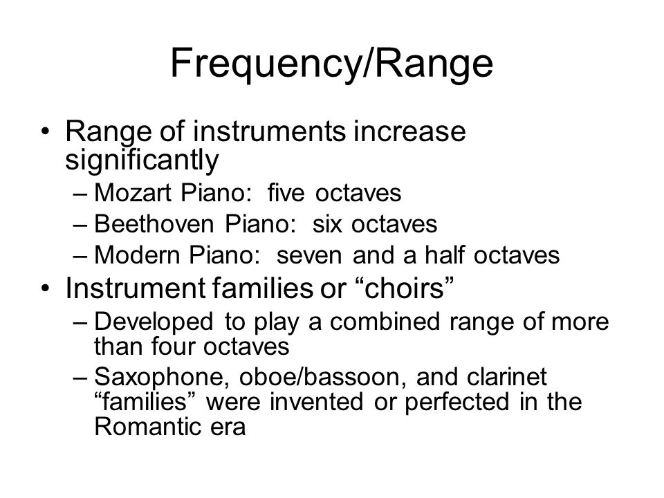Frequency/Range Range of instruments increase significantly –Mozart Piano: five octaves –Beethoven Piano: six octaves –Modern Piano: seven and a half octaves Instrument families or choirs –Developed to play a combined range of more than four octaves –Saxophone, oboe/bassoon, and clarinet families were invented or perfected in the Romantic era