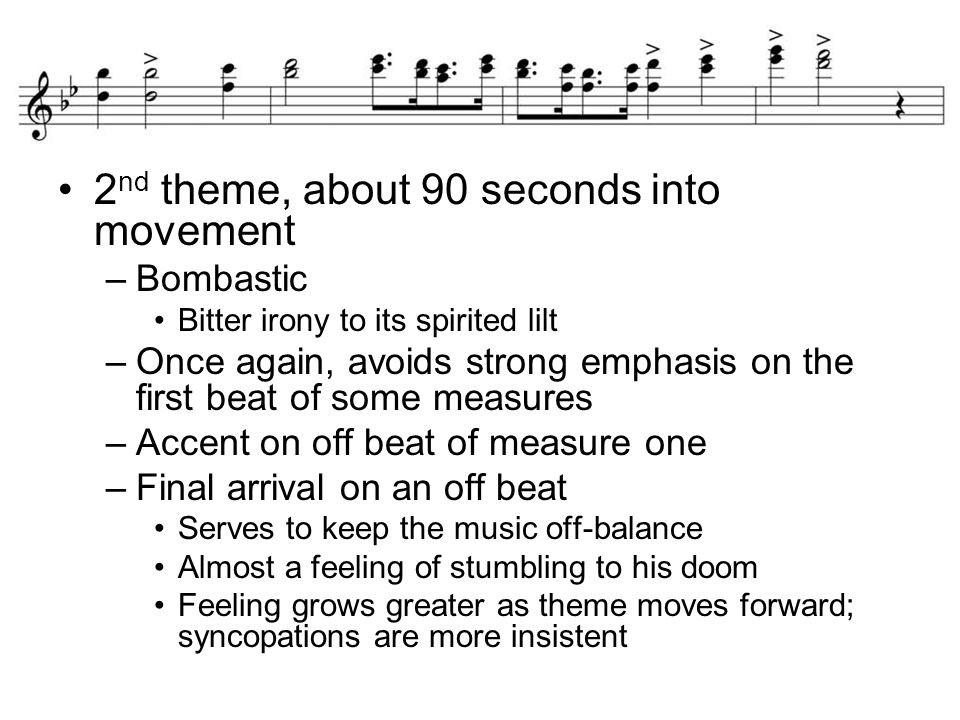 2 nd theme, about 90 seconds into movement –Bombastic Bitter irony to its spirited lilt –Once again, avoids strong emphasis on the first beat of some measures –Accent on off beat of measure one –Final arrival on an off beat Serves to keep the music off-balance Almost a feeling of stumbling to his doom Feeling grows greater as theme moves forward; syncopations are more insistent