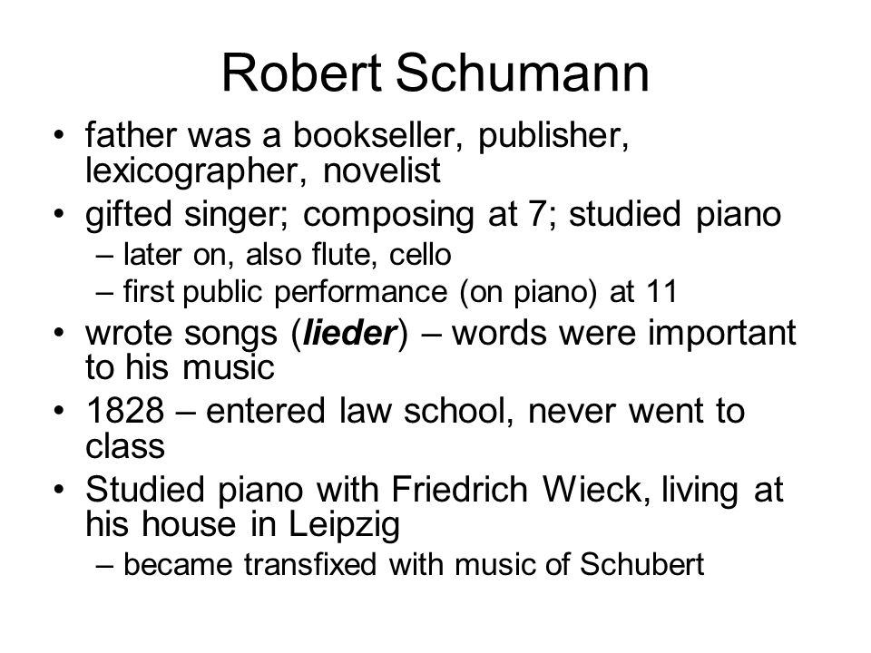 Robert Schumann father was a bookseller, publisher, lexicographer, novelist gifted singer; composing at 7; studied piano –later on, also flute, cello
