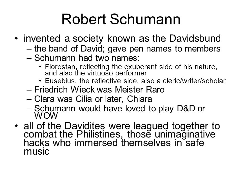 Robert Schumann invented a society known as the Davidsbund –the band of David; gave pen names to members –Schumann had two names: Florestan, reflectin