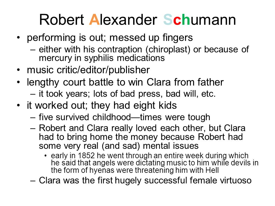Robert Alexander Schumann performing is out; messed up fingers –either with his contraption (chiroplast) or because of mercury in syphilis medications music critic/editor/publisher lengthy court battle to win Clara from father –it took years; lots of bad press, bad will, etc.