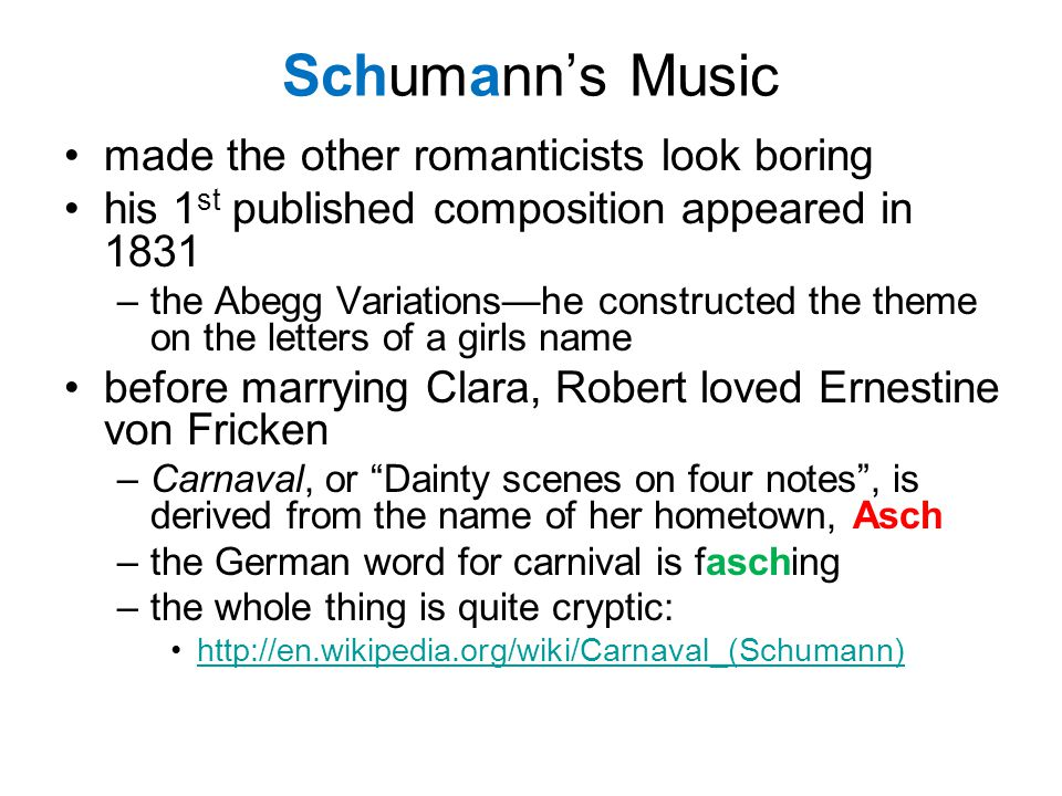 Schumann's Music made the other romanticists look boring his 1 st published composition appeared in 1831 –the Abegg Variations—he constructed the theme on the letters of a girls name before marrying Clara, Robert loved Ernestine von Fricken –Carnaval, or Dainty scenes on four notes , is derived from the name of her hometown, Asch –the German word for carnival is fasching –the whole thing is quite cryptic: http://en.wikipedia.org/wiki/Carnaval_(Schumann)