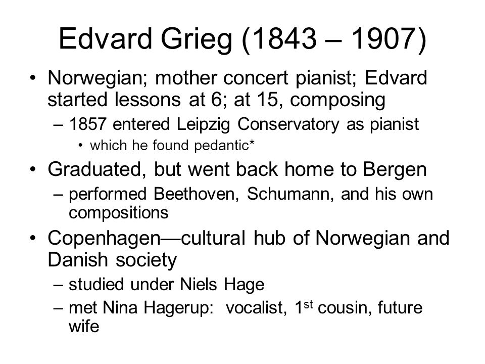 Edvard Grieg (1843 – 1907) Norwegian; mother concert pianist; Edvard started lessons at 6; at 15, composing –1857 entered Leipzig Conservatory as pian