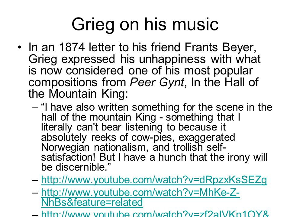 Grieg on his music In an 1874 letter to his friend Frants Beyer, Grieg expressed his unhappiness with what is now considered one of his most popular compositions from Peer Gynt, In the Hall of the Mountain King: – I have also written something for the scene in the hall of the mountain King - something that I literally can t bear listening to because it absolutely reeks of cow-pies, exaggerated Norwegian nationalism, and trollish self- satisfaction.