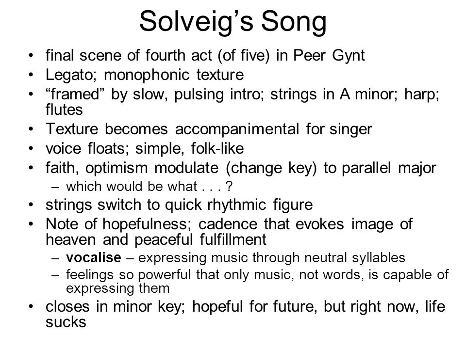 Solveig's Song final scene of fourth act (of five) in Peer Gynt Legato; monophonic texture framed by slow, pulsing intro; strings in A minor; harp; flutes Texture becomes accompanimental for singer voice floats; simple, folk-like faith, optimism modulate (change key) to parallel major –which would be what...
