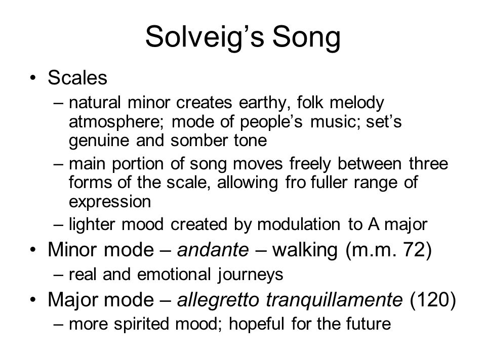 Solveig's Song Scales –natural minor creates earthy, folk melody atmosphere; mode of people's music; set's genuine and somber tone –main portion of song moves freely between three forms of the scale, allowing fro fuller range of expression –lighter mood created by modulation to A major Minor mode – andante – walking (m.m.