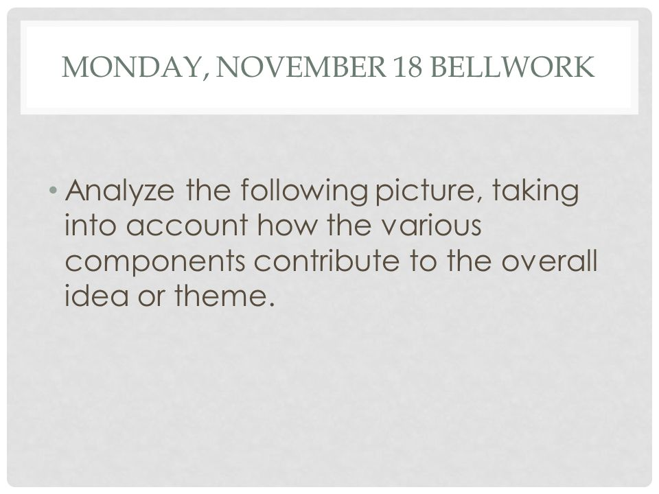 MONDAY, NOVEMBER 18 BELLWORK Analyze the following picture, taking into account how the various components contribute to the overall idea or theme.