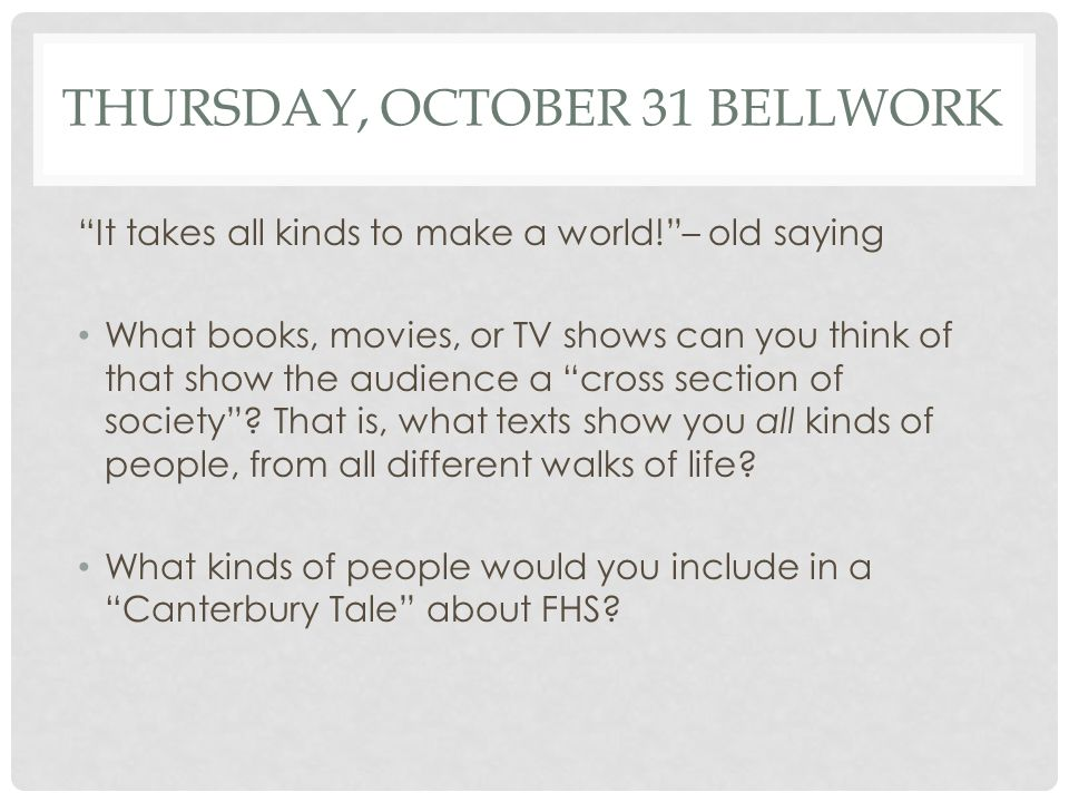 THURSDAY, OCTOBER 31 BELLWORK It takes all kinds to make a world! – old saying What books, movies, or TV shows can you think of that show the audience a cross section of society .