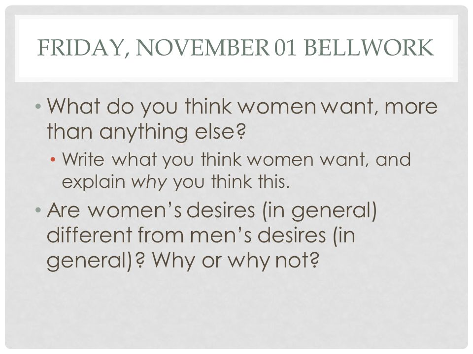 FRIDAY, NOVEMBER 01 BELLWORK What do you think women want, more than anything else.